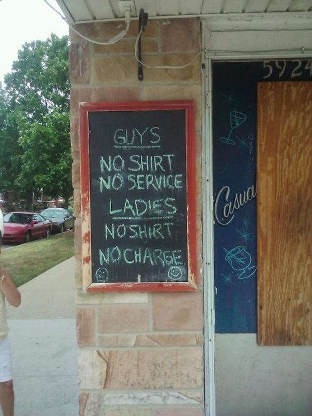 Guys: No shirt – no service. Ladies: No shirt – no charge.